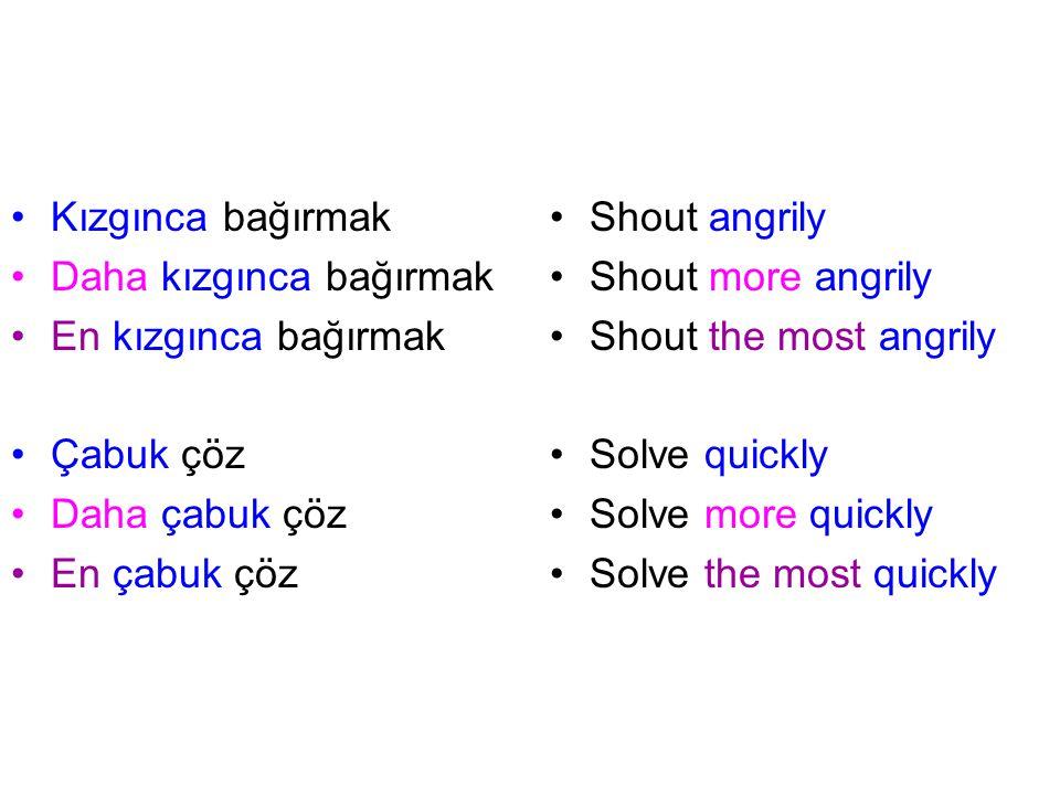 Kızgınca bağırmak Daha kızgınca bağırmak En kızgınca bağırmak Çabuk çöz Daha çabuk çöz En çabuk çöz Shout angrily Shout more angrily Shout the most angrily Solve quickly Solve more quickly Solve the most quickly