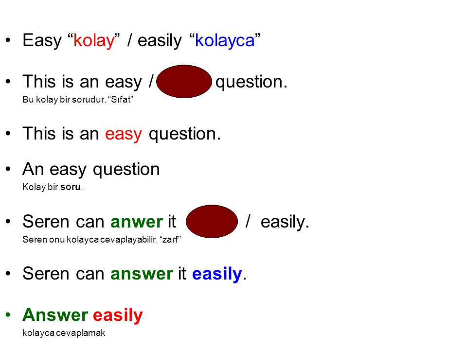 "Easy ""kolay"" / easily ""kolayca"" This is an easy / easily question. Bu kolay bir sorudur. ""Sıfat"" This is an easy question. An easy question Kolay bir"