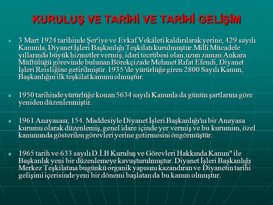 KURULUŞ VE TARİHİ VE TARİHİ GELİŞİM 3 Mart 1924 tarihinde Şer iye ve Evkaf Vekâleti kaldırılarak yerine, 429 sayılı Kanunla, Diyanet İşleri Başkanlığı Teşkilatı kurulmuştur.Millî Mücadele yıllarında büyük hizmetler vermiş, idarî tecrübesi olan,uzun zaman Ankara Müftülüğü görevinde bulunan Börekçizade Mehmet Rıfat Efendi, Diyanet İşleri Reisliğine getirilmiştir.