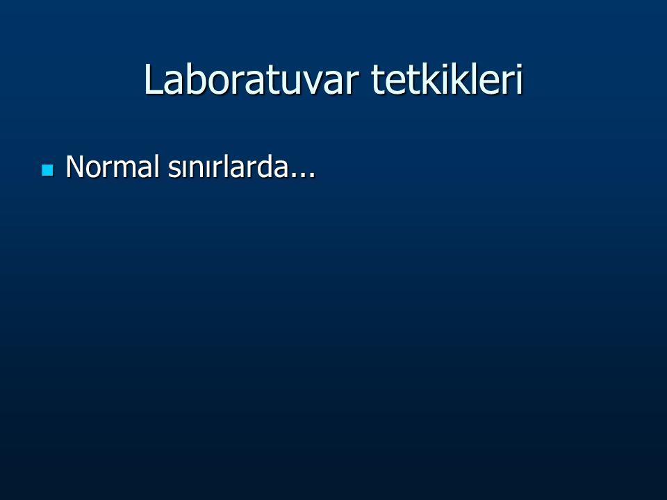 Laboratuvar tetkikleri Normal sınırlarda... Normal sınırlarda...
