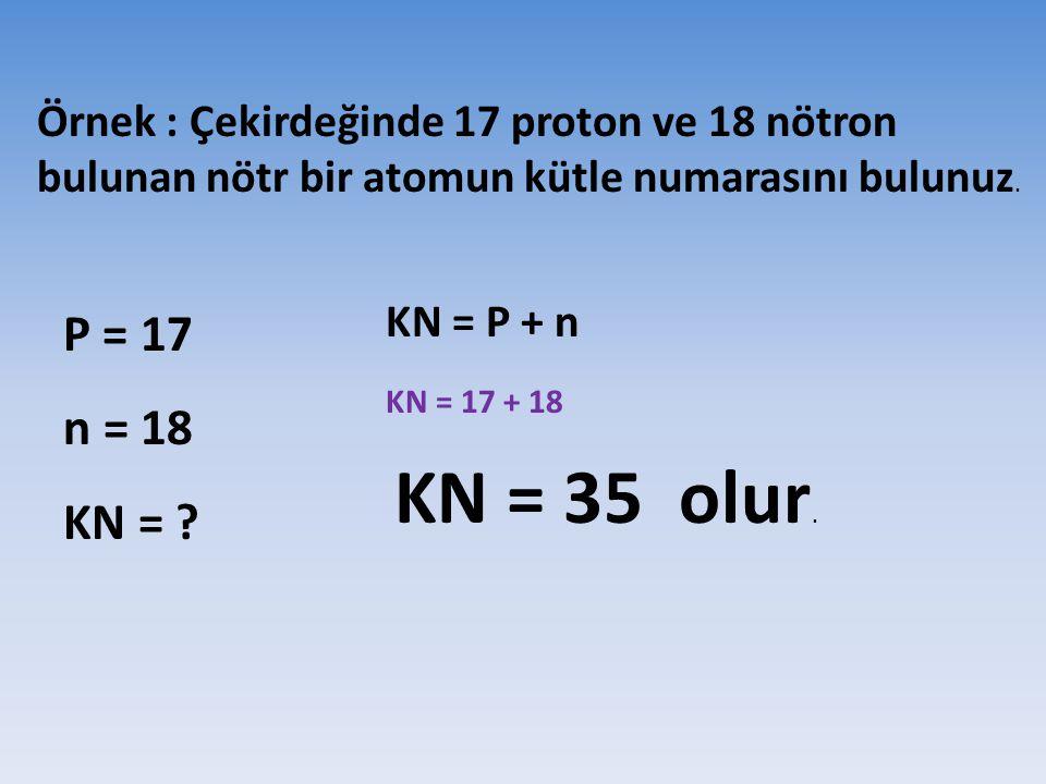 Örnek : Çekirdeğinde 17 proton ve 18 nötron bulunan nötr bir atomun kütle numarasını bulunuz. P = 17 n = 18 KN = ? KN = P + n KN = 17 + 18 KN = 35 olu