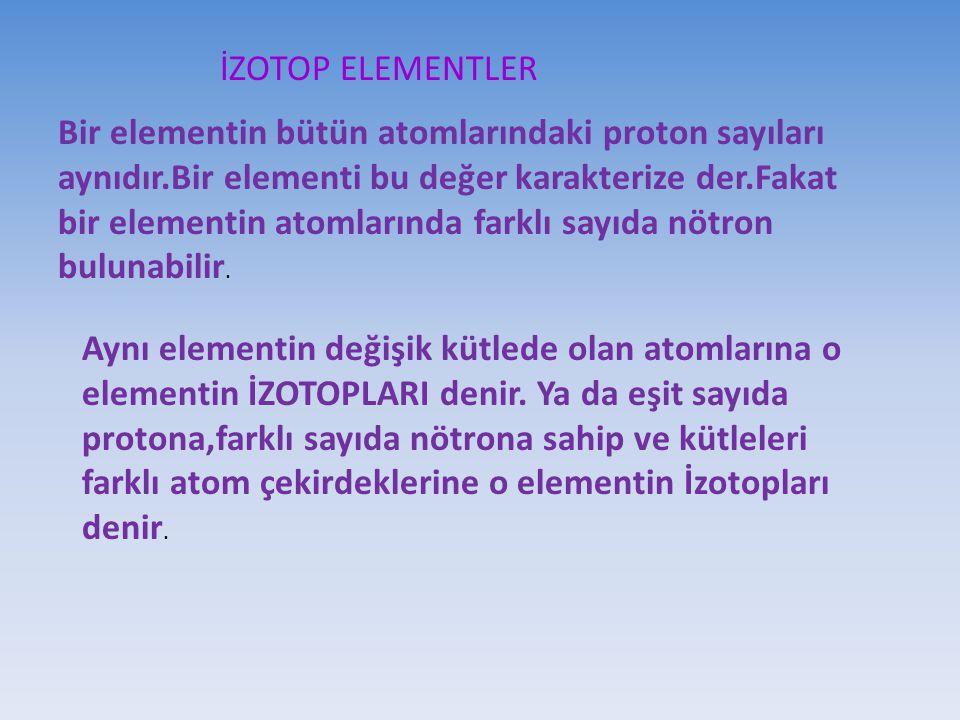 İZOTOP ELEMENTLER Bir elementin bütün atomlarındaki proton sayıları aynıdır.Bir elementi bu değer karakterize der.Fakat bir elementin atomlarında fark