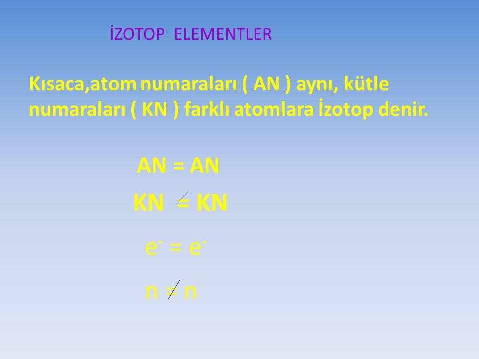 İZOTOP ELEMENTLER Kısaca,atom numaraları ( AN ) aynı, kütle numaraları ( KN ) farklı atomlara İzotop denir. AN = AN KN = KN e - = e - n = n