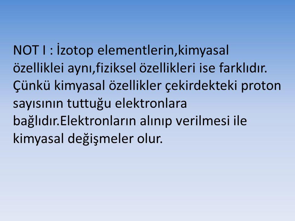 NOT I : İzotop elementlerin,kimyasal özelliklei aynı,fiziksel özellikleri ise farklıdır. Çünkü kimyasal özellikler çekirdekteki proton sayısının tuttu