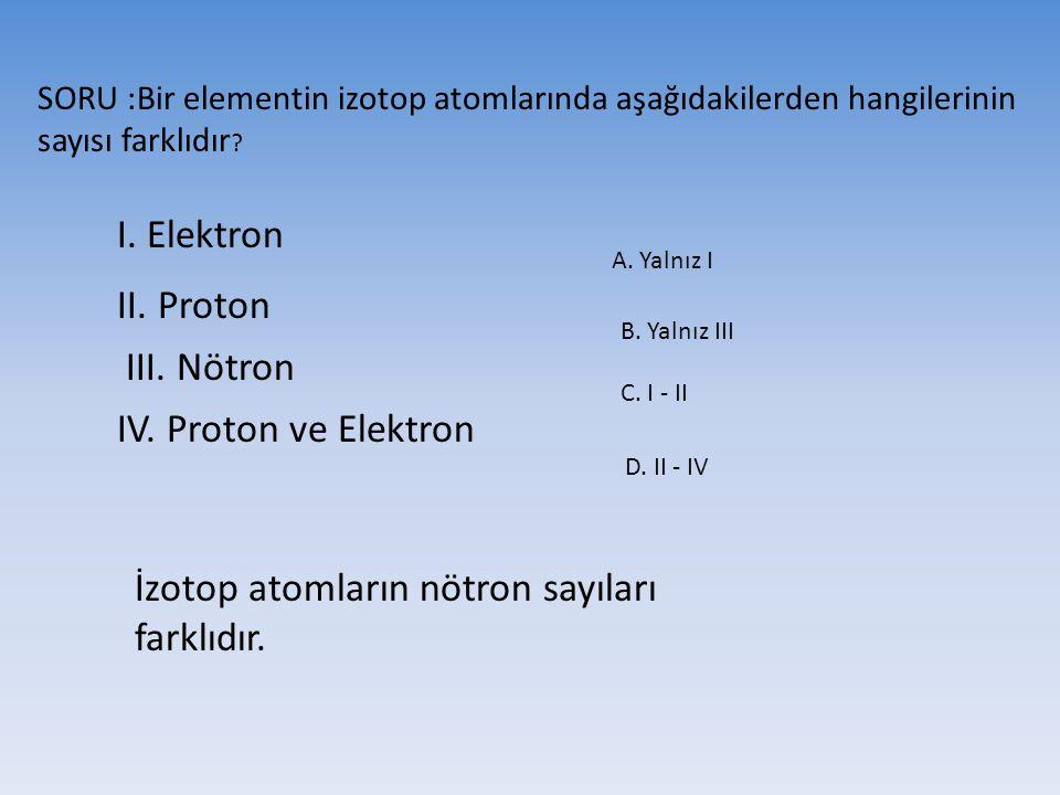 SORU :Bir elementin izotop atomlarında aşağıdakilerden hangilerinin sayısı farklıdır ? I. Elektron II. Proton III. Nötron IV. Proton ve Elektron A. Ya