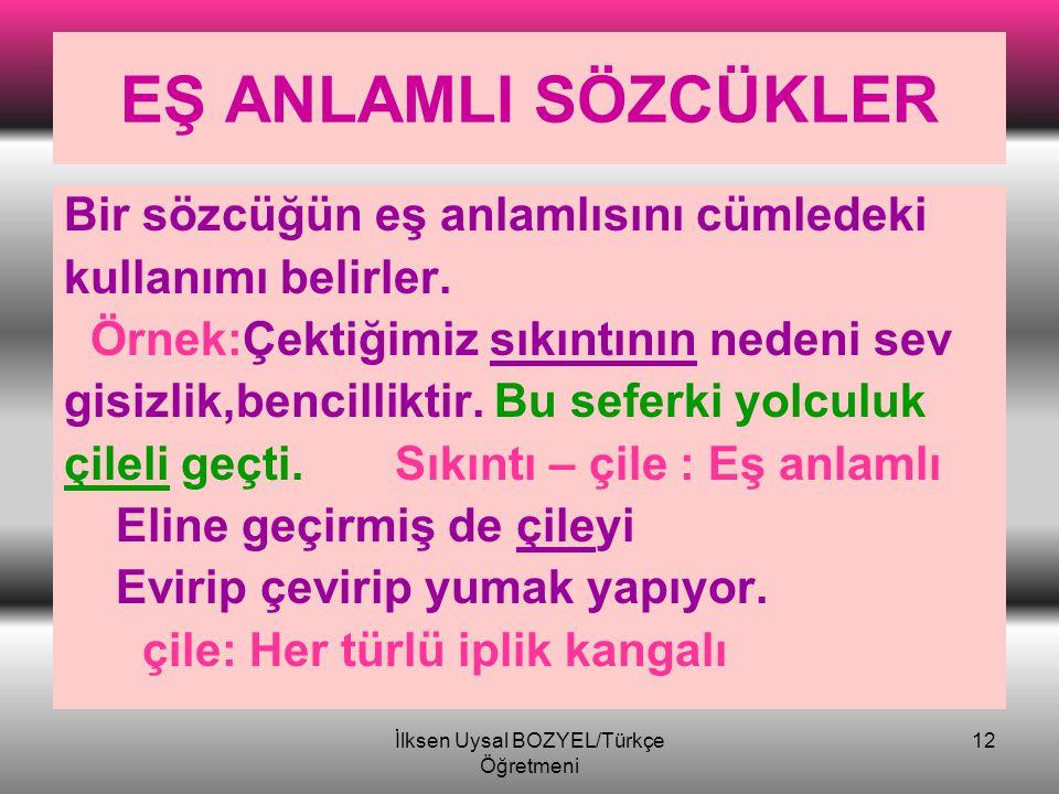 İlksen Uysal Bozyel/Türkçe Öğretmeni 11 EŞ ANLAMLI SÖZCÜKLER Sesleri farklı,anlamları aynı olan sözcük- lere eş anlamlı sözcükler denir. NOT: Türkçede