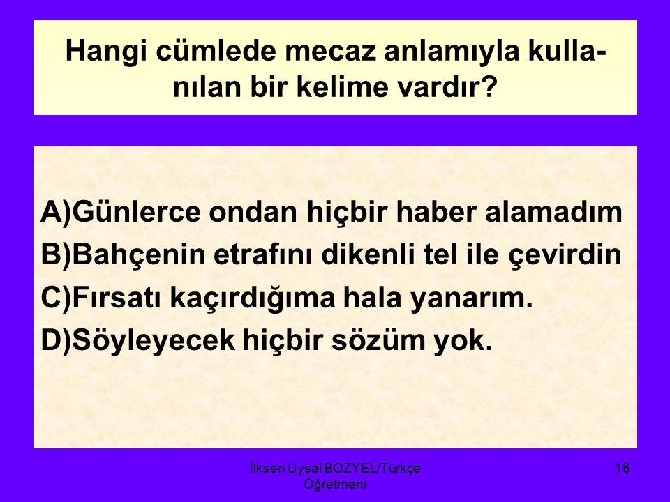 İlksen Uysal BOZYEL/Türkçe Öğretmeni 15 Aşağıdaki cümlelerin hangisinde bir- birleriyle zıt anlamlı sözcükler yoktur? A) Çok satış yaptı ama az kâr ya