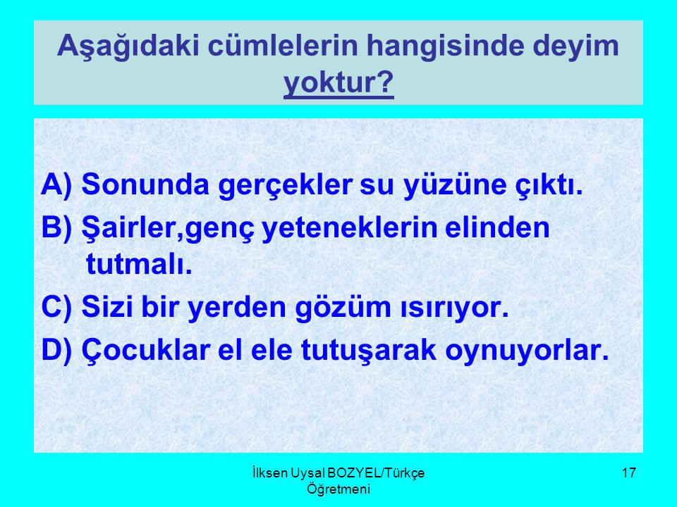 İlksen Uysal BOZYEL/Türkçe Öğretmeni 16 Hangi cümlede mecaz anlamıyla kulla- nılan bir kelime vardır? A)Günlerce ondan hiçbir haber alamadım B)Bahçeni
