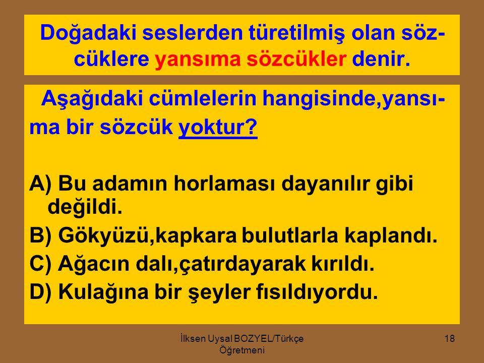 İlksen Uysal BOZYEL/Türkçe Öğretmeni 17 Aşağıdaki cümlelerin hangisinde deyim yoktur? A) Sonunda gerçekler su yüzüne çıktı. B) Şairler,genç yetenekler