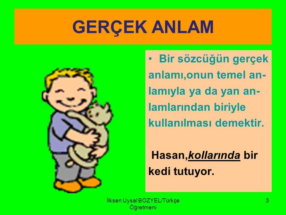 İlksen Uysal BOZYEL/Türkçe Öğretmeni 2 SÖZCÜKLERİN ANLAM ÖZELLİKLERİ 1- GERÇEK ANLAMLI SÖZCÜKLER GÖZ : Gözüme toz kaçtı. 2-MECAZ ANLAMLI SÖZCÜKLER GÖZ