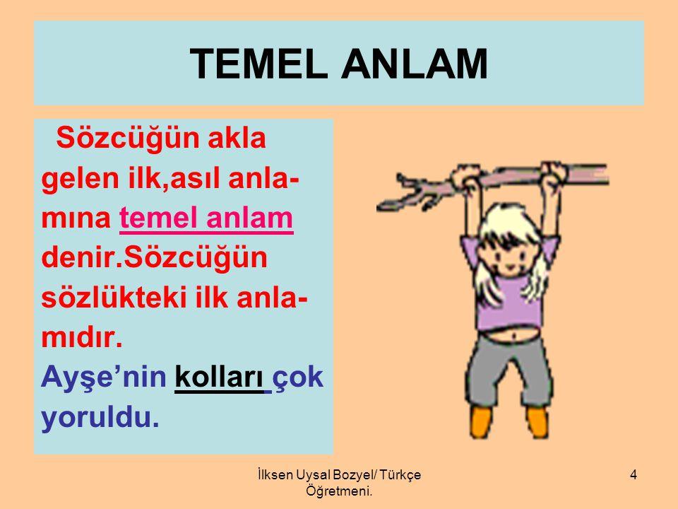 İlksen Uysal BOZYEL/Türkçe Öğretmeni 3 GERÇEK ANLAM Bir sözcüğün gerçek anlamı,onun temel an- lamıyla ya da yan an- lamlarından biriyle kullanılması d