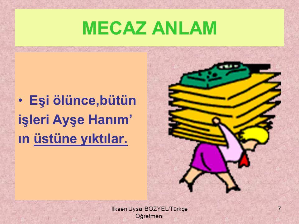. İlksen Uysal BOZYEL/Türkçe Öğretmeni 6 MECAZ ANLAMLI SÖZCÜKLER Sözcüğün gerçek anlamının dışında kullanılmasıyla kazandığı anlama mecaz anlam denir.