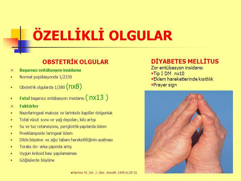 ÖZELLİKLİ OLGULAR OBSTETRİK OLGULAR  Başarısız entübasyon insidansı Normal popülasyonda 1/2330 Obstetrik olgularda 1/280 (nx8) Fatal başarısız entübasyon insidansı ( nx13 )  Faktörler Nazofaringeal mukoza ve larinkste kapiller dolgunluk Total vücut sıvısı ve yağ depoları, kilo artışı Su ve tuz retansiyonu, periglottik yapılarda ödem Preeklampside laringeal ödem Dilde büyüme ve ağız tabanı hareketliliğinin azalması Toraks ön- arka çapında artış Uygun krikoid bası yapılamaması Göğüslerde büyüme DİYABETES MELLİTUS Zor entübasyon insidansı  Tip I DM nx10  Eklem hareketlerinde kısıtlılık  Prayer sign Harmer M.