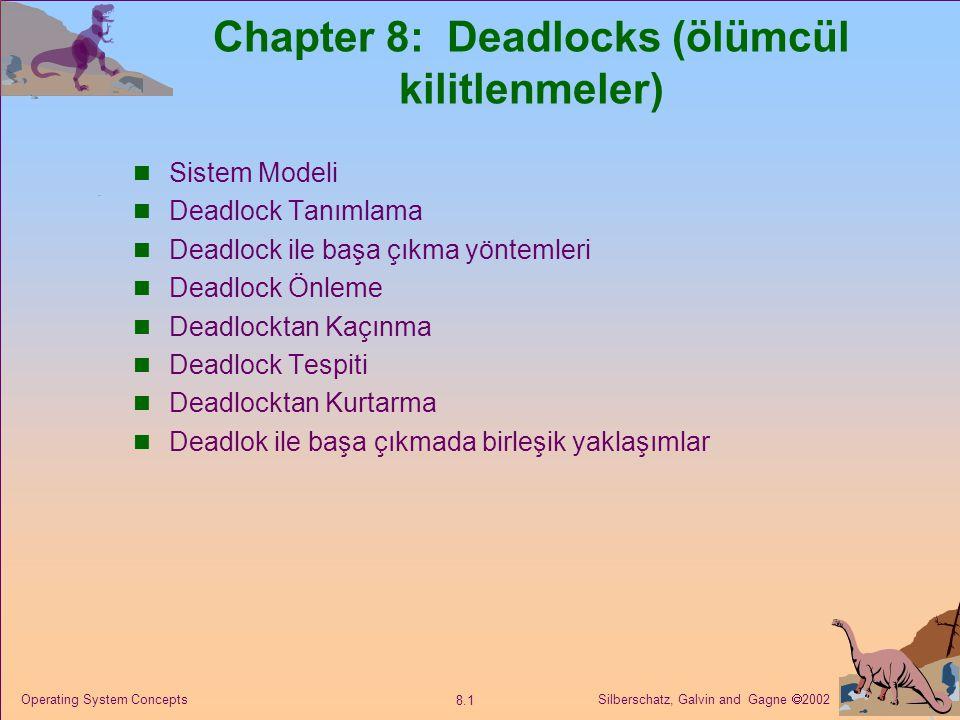 Silberschatz, Galvin and Gagne  2002 8.1 Operating System Concepts Chapter 8: Deadlocks (ölümcül kilitlenmeler) Sistem Modeli Deadlock Tanımlama Deadlock ile başa çıkma yöntemleri Deadlock Önleme Deadlocktan Kaçınma Deadlock Tespiti Deadlocktan Kurtarma Deadlok ile başa çıkmada birleşik yaklaşımlar