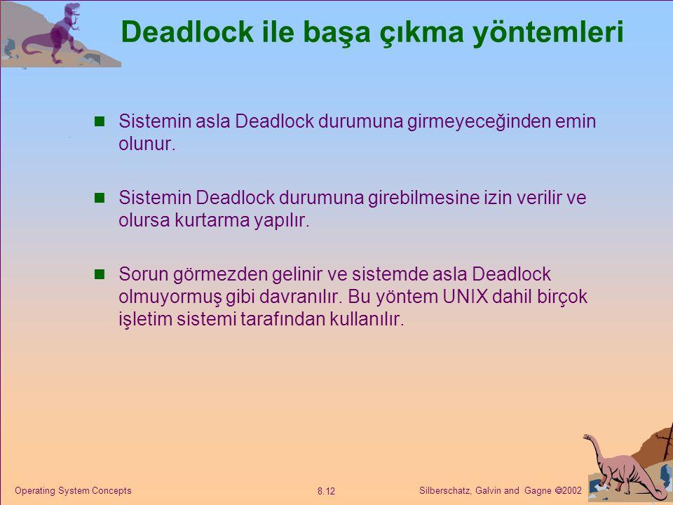 Silberschatz, Galvin and Gagne  2002 8.12 Operating System Concepts Deadlock ile başa çıkma yöntemleri Sistemin asla Deadlock durumuna girmeyeceğinden emin olunur.