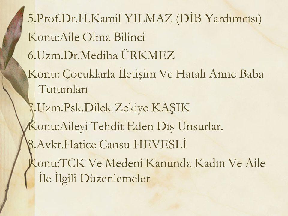 5.Prof.Dr.H.Kamil YILMAZ (DİB Yardımcısı) Konu:Aile Olma Bilinci 6.Uzm.Dr.Mediha ÜRKMEZ Konu: Çocuklarla İletişim Ve Hatalı Anne Baba Tutumları 7.Uzm.