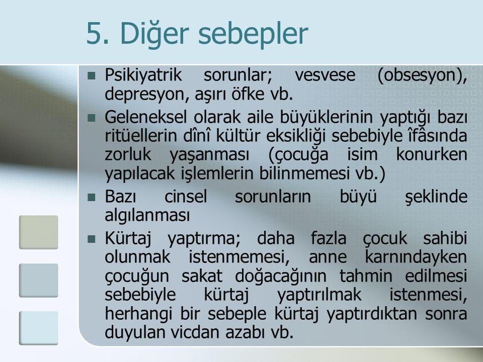 5. Diğer sebepler Psikiyatrik sorunlar; vesvese (obsesyon), depresyon, aşırı öfke vb. Geleneksel olarak aile büyüklerinin yaptığı bazı ritüellerin dîn