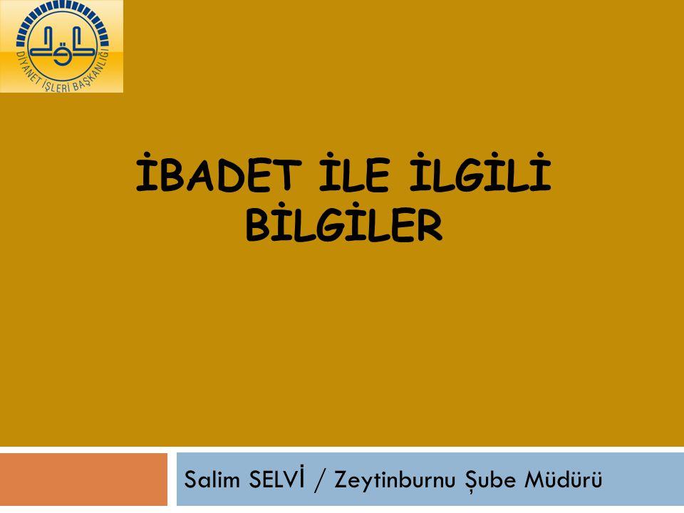 İBADET İLE İLGİLİ BİLGİLER Salim SELV İ / Zeytinburnu Şube Müdürü
