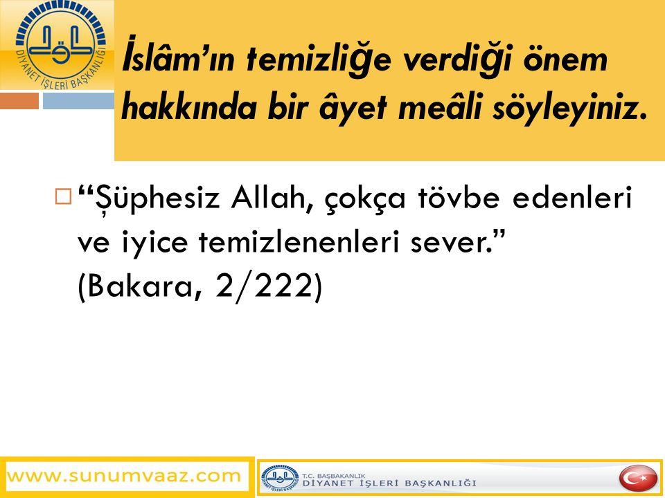 """İ slâm'ın temizli ğ e verdi ğ i önem hakkında bir âyet meâli söyleyiniz.  """"Şüphesiz Allah, çokça tövbe edenleri ve iyice temizlenenleri sever."""" (Baka"""
