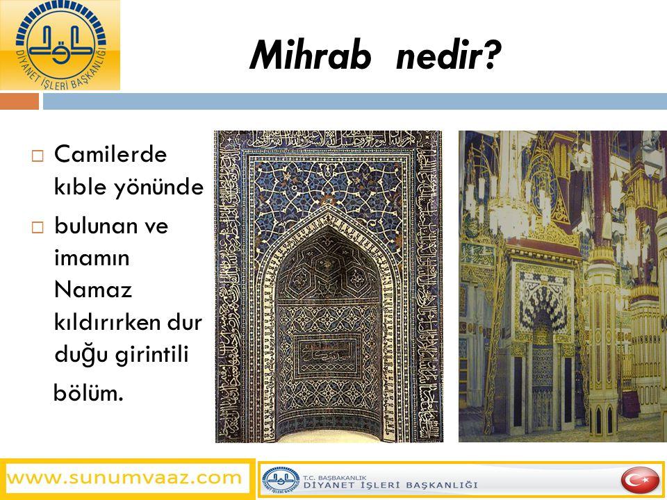 Mihrab nedir?  Camilerde kıble yönünde  bulunan ve imamın Namaz kıldırırken dur du ğ u girintili bölüm.