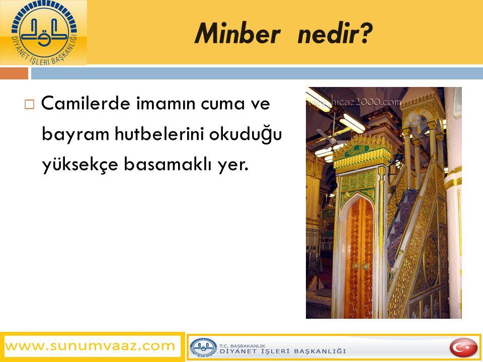 Minber nedir?  Camilerde imamın cuma ve bayram hutbelerini okudu ğ u yüksekçe basamaklı yer.