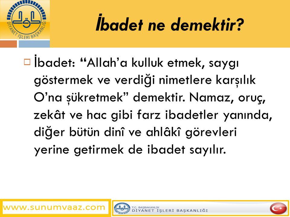 """İ badet ne demektir?  İ badet: """"Allah'a kulluk etmek, saygı göstermek ve verdi ğ i nimetlere karşılık O'na şükretmek"""" demektir. Namaz, oruç, zekât ve"""