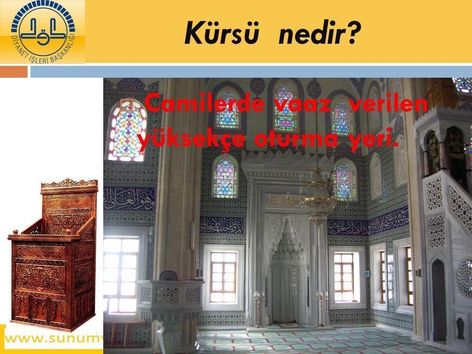 Kürsü nedir?  Camilerde vaaz verilen yüksekçe oturma yeri.