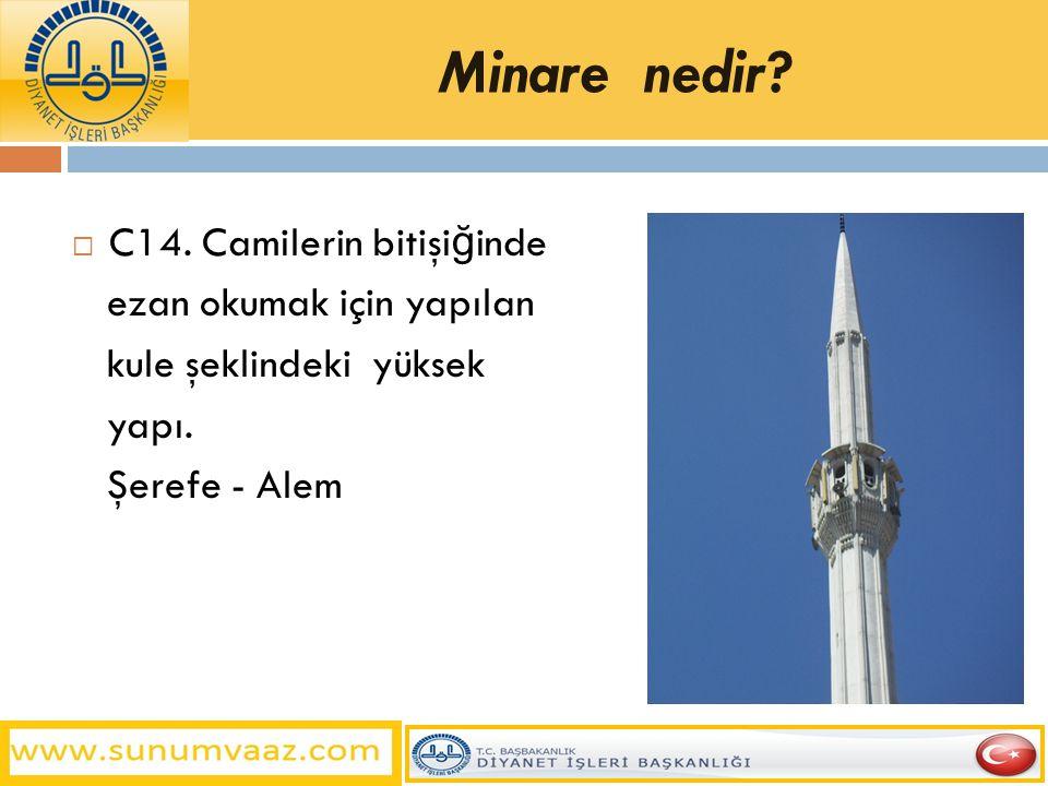 Minare nedir?  C14. Camilerin bitişi ğ inde ezan okumak için yapılan kule şeklindeki yüksek yapı. Şerefe - Alem