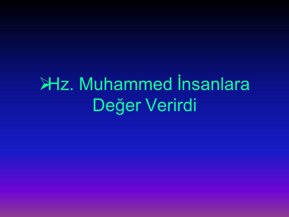Hz.Muhammed (s.a.v.) bir peygamber olarak Allah'ın insana verdiği bu değerin elbette farkındaydı.