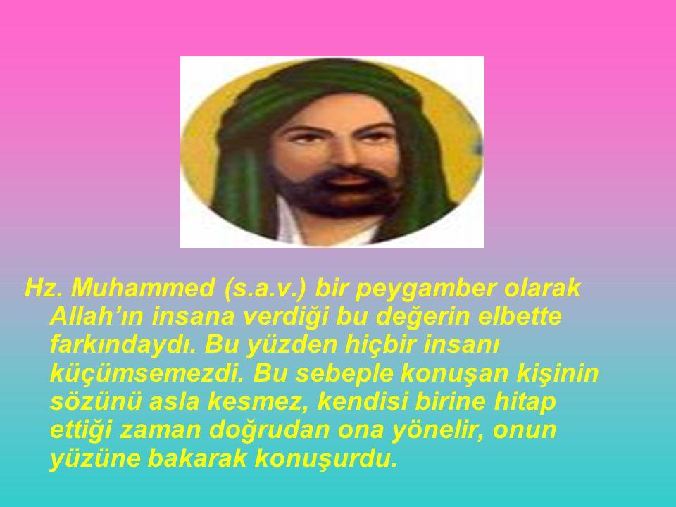 Hz. Muhammed (s.a.v.) bir peygamber olarak Allah'ın insana verdiği bu değerin elbette farkındaydı. Bu yüzden hiçbir insanı küçümsemezdi. Bu sebeple ko