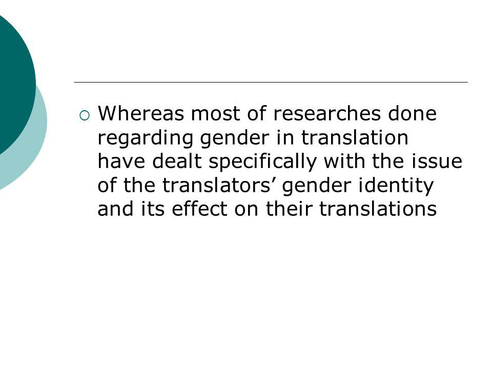  Whereas most of researches done regarding gender in translation have dealt specifically with the issue of the translators' gender identity and its e