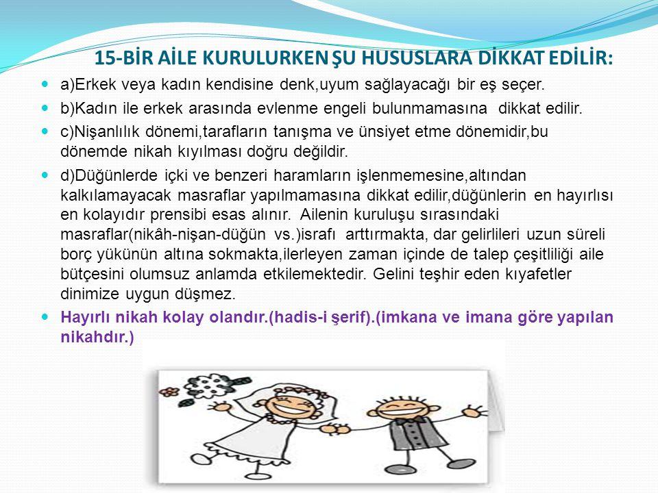 15-BİR AİLE KURULURKEN ŞU HUSUSLARA DİKKAT EDİLİR: a)Erkek veya kadın kendisine denk,uyum sağlayacağı bir eş seçer. b)Kadın ile erkek arasında evlenme