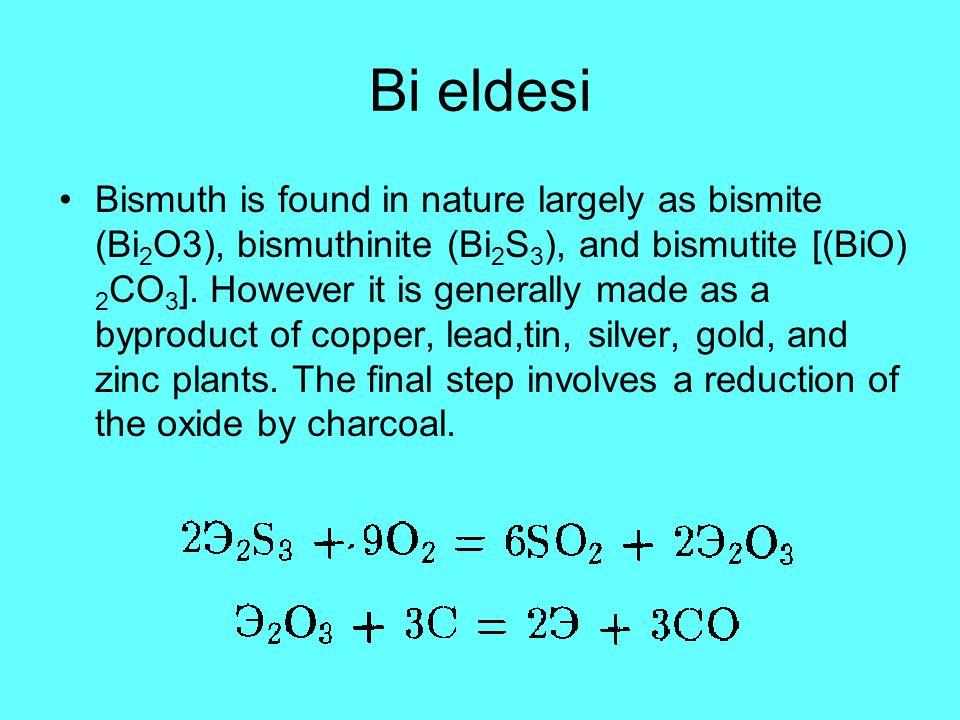 Bi eldesi Bismuth is found in nature largely as bismite (Bi 2 O3), bismuthinite (Bi 2 S 3 ), and bismutite [(BiO) 2 CO 3 ]. However it is generally ma