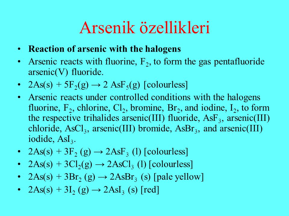 Arsenik özellikleri Reaction of arsenic with the halogens Arsenic reacts with fluorine, F 2, to form the gas pentafluoride arsenic(V) fluoride. 2As(s)