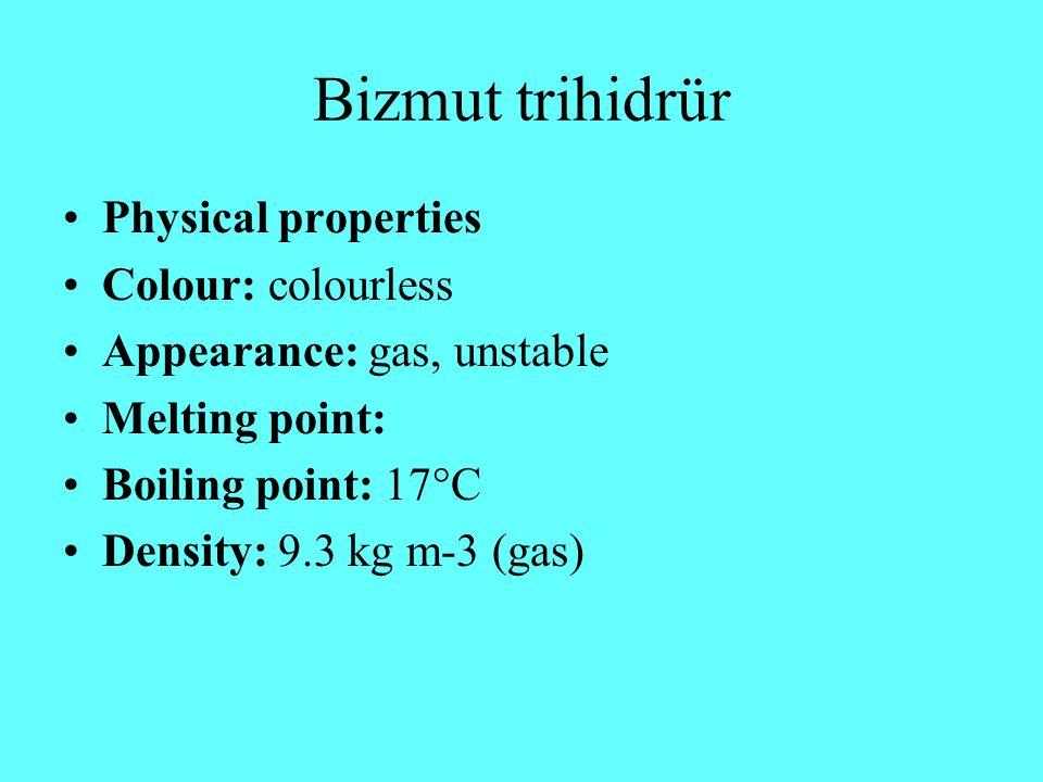 Bizmut trihidrür Physical properties Colour: colourless Appearance: gas, unstable Melting point: Boiling point: 17°C Density: 9.3 kg m-3 (gas)