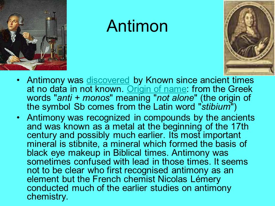 Antimon Antimony was discovered by Known since ancient times at no data in not known. Origin of name: from the Greek words