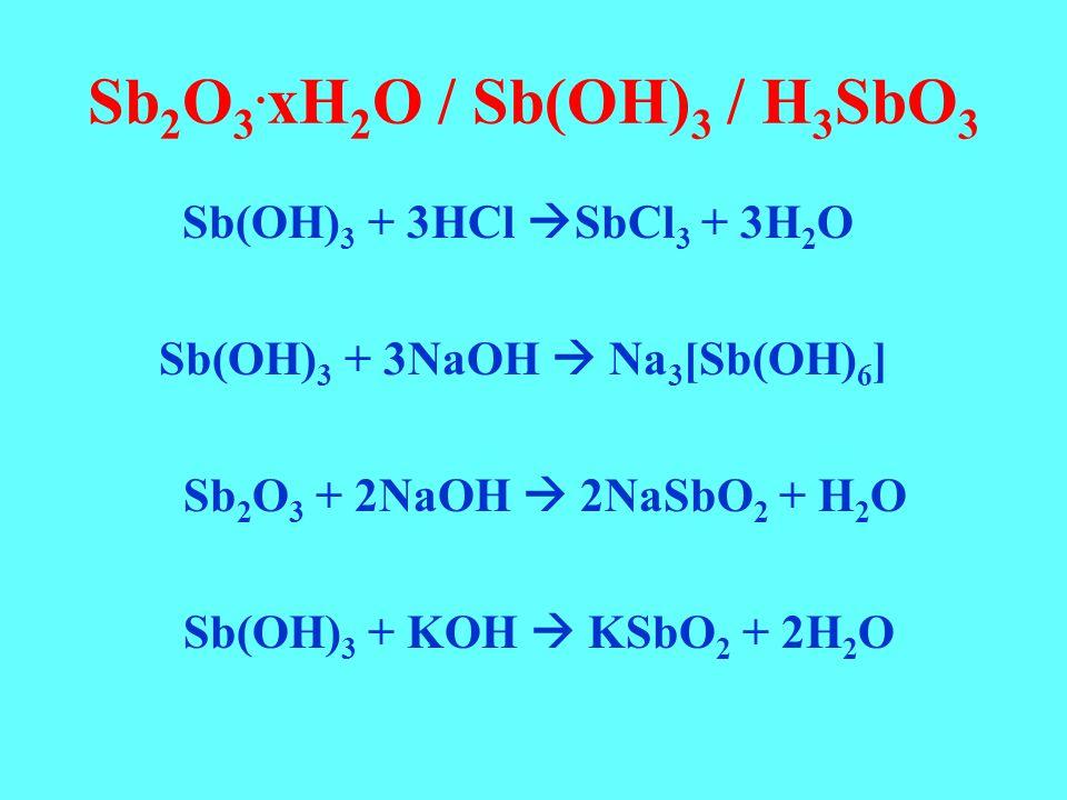 Sb 2 O 3. xH 2 O / Sb(OH) 3 / H 3 SbO 3 Sb(OH) 3 + 3HCl  SbCl 3 + 3H 2 O Sb(OH) 3 + 3NaOH  Na 3 [Sb(OH) 6 ] Sb 2 O 3 + 2NaOH  2NaSbO 2 + H 2 O Sb(O