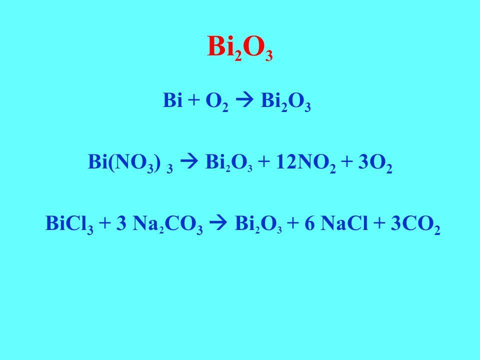 Bi 2 O 3 Bi + O 2  Bi 2 O 3 Bi(NO 3 ) 3  Bi 2 O 3 + 12NO 2 + 3O 2 BiCl 3 + 3 Na 2 CO 3  Bi 2 O 3 + 6 NaCl + 3CO 2