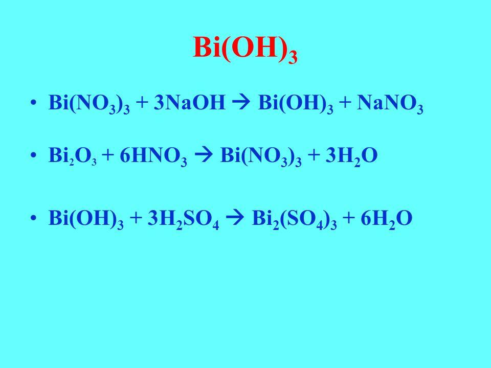 Bi(OH) 3 Bi(NO 3 ) 3 + 3NaOH  Bi(OH) 3 + NaNO 3 Bi 2 O 3 + 6HNO 3  Bi(NO 3 ) 3 + 3H 2 O Bi(OH) 3 + 3H 2 SO 4  Bi 2 (SO 4 ) 3 + 6H 2 O