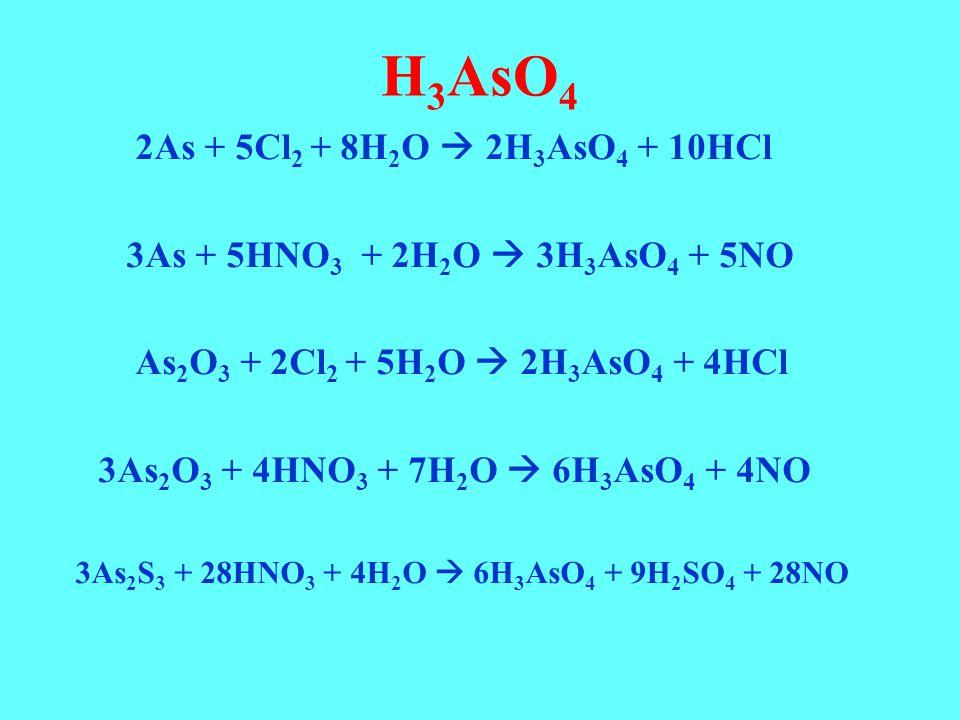 H 3 AsO 4 2As + 5Cl 2 + 8H 2 O  2H 3 AsO 4 + 10HCl 3As + 5HNO 3 + 2H 2 O  3H 3 AsO 4 + 5NO As 2 O 3 + 2Cl 2 + 5H 2 O  2H 3 AsO 4 + 4HCl 3As 2 O 3 +