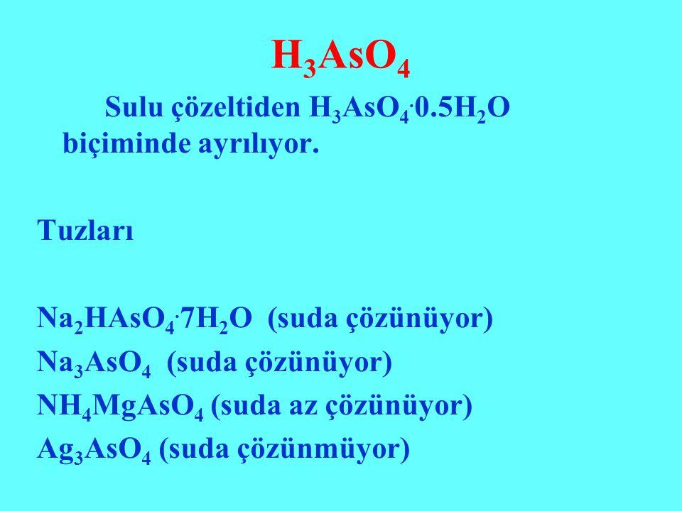 H 3 AsO 4 Sulu çözeltiden H 3 AsO 4. 0.5H 2 O biçiminde ayrılıyor. Tuzları Na 2 HAsO 4. 7H 2 O (suda çözünüyor) Na 3 AsO 4 (suda çözünüyor) NH 4 MgAsO