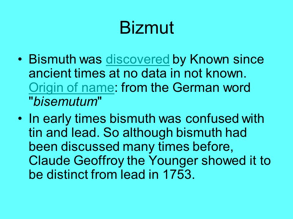Bizmut Bismuth was discovered by Known since ancient times at no data in not known. Origin of name: from the German word