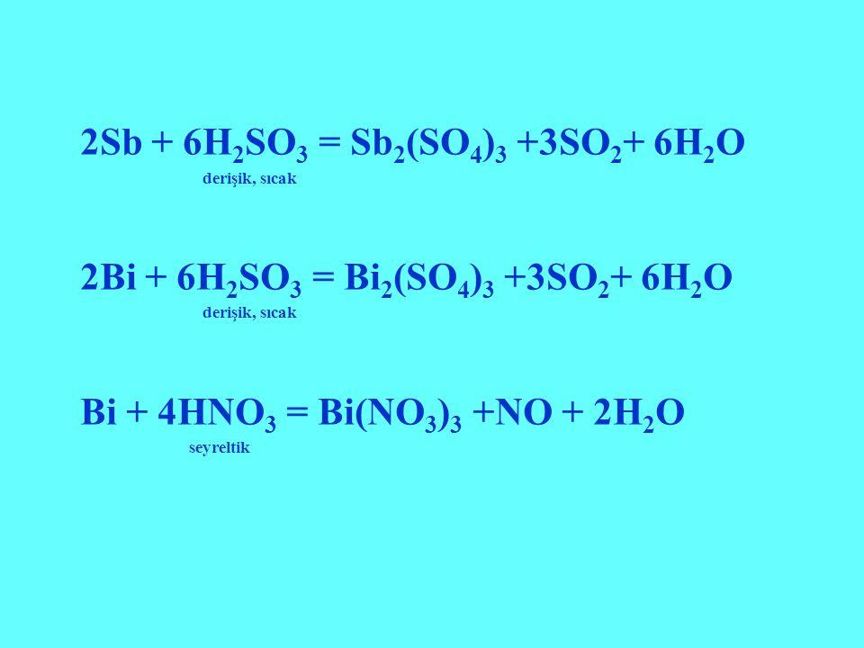 2Sb + 6H 2 SO 3 = Sb 2 (SO 4 ) 3 +3SO 2 + 6H 2 O derişik, sıcak 2Bi + 6H 2 SO 3 = Bi 2 (SO 4 ) 3 +3SO 2 + 6H 2 O derişik, sıcak Bi + 4HNO 3 = Bi(NO 3