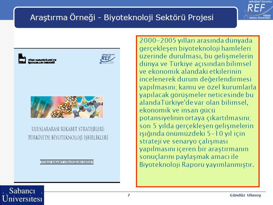 Gündüz Ulusoy7 Araştırma Örneği - Biyoteknoloji Sektörü Projesi 2000-2005 yılları arasında dünyada gerçekleşen biyoteknoloji hamleleri üzerinde durulması, bu gelişmelerin dünya ve Türkiye açısından bilimsel ve ekonomik alandaki etkilerinin incelenerek durum değerlendirmesi yapılmasını; kamu ve özel kurumlarla yapılacak görüşmeler neticesinde bu alandaTürkiye de var olan bilimsel, ekonomik ve insan gücü potansiyelinin ortaya çıkartılmasını; son 5 yılda gerçekleşen gelişmelerin ışığında önümüzdeki 5-10 yıl için strateji ve senaryo çalışması yapılmasını içeren bir araştırmanın sonuçlarını paylaşmak amacı ile Biyoteknoloji Raporu yayımlanmıştır.