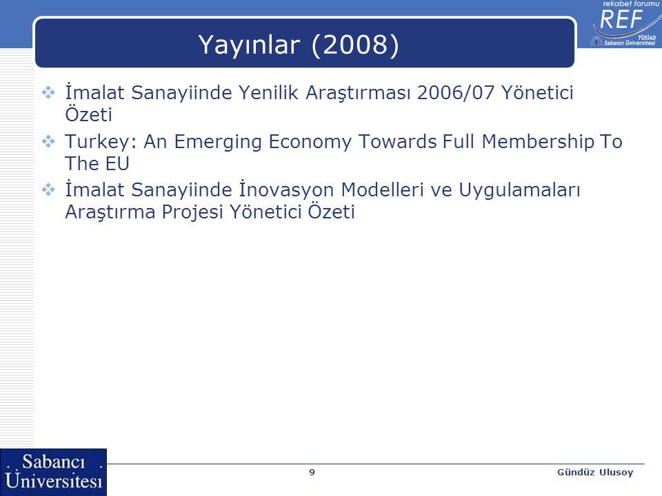 Gündüz Ulusoy9 Yayınlar (2008)  İmalat Sanayiinde Yenilik Araştırması 2006/07 Yönetici Özeti  Turkey: An Emerging Economy Towards Full Membership To The EU  İmalat Sanayiinde İnovasyon Modelleri ve Uygulamaları Araştırma Projesi Yönetici Özeti