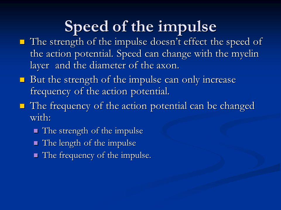 Speed of the impulse The strength of the impulse doesn't effect the speed of the action potential. Speed can change with the myelin layer and the diam