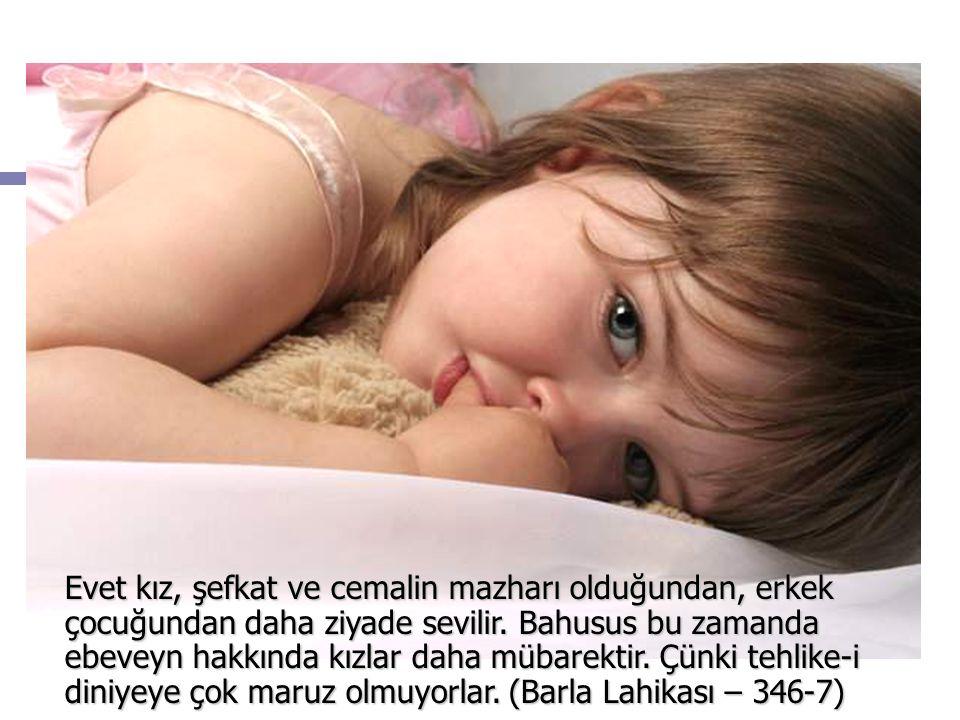 Evet kız, şefkat ve cemalin mazharı olduğundan, erkek çocuğundan daha ziyade sevilir.