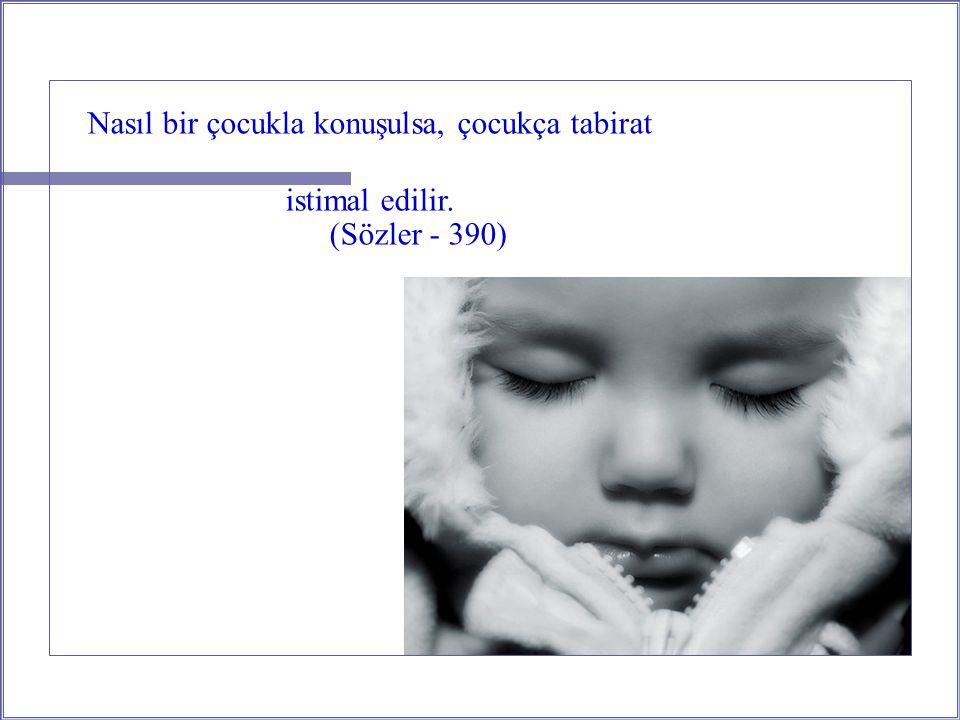 Nasıl bir çocukla konuşulsa, çocukça tabirat istimal edilir. (Sözler - 390)