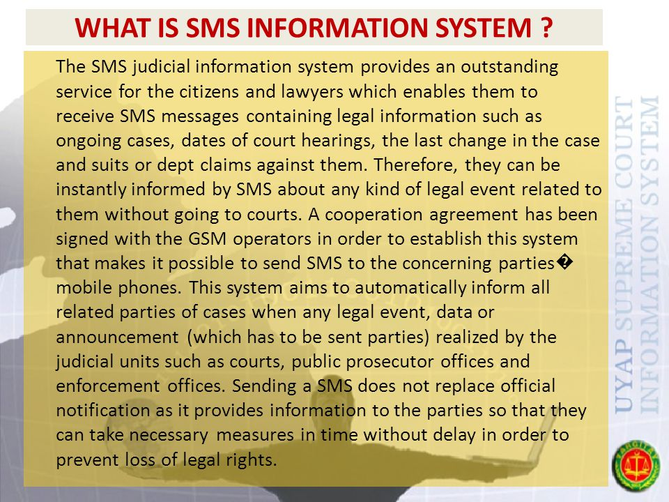 WHAT IS SMS INFORMATION SYSTEM ? The SMS judicial information system provides an outstanding service for the citizens and lawyers which enables them t