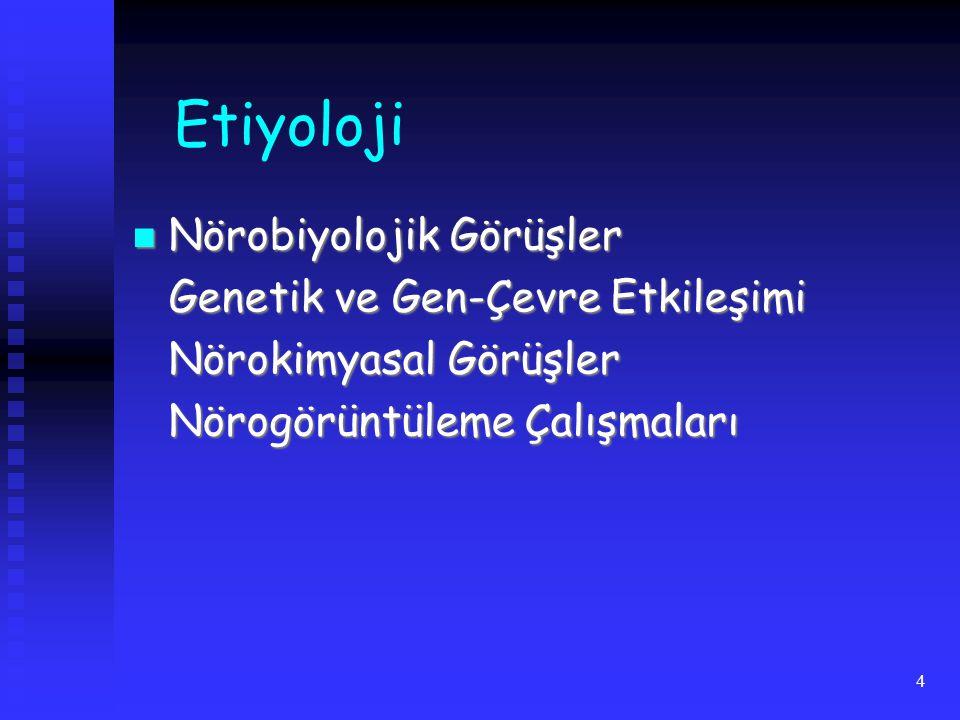 4 Etiyoloji Nörobiyolojik Görüşler Nörobiyolojik Görüşler Genetik ve Gen-Çevre Etkileşimi Nörokimyasal Görüşler Nörogörüntüleme Çalışmaları